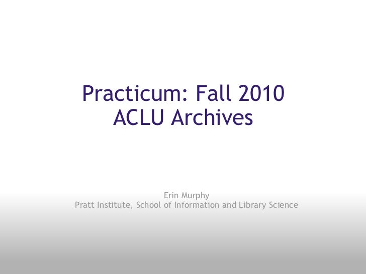 Practicum: Fall 2010 ACLU Archives Erin Murphy Pratt Institute, School of Information and Library Science