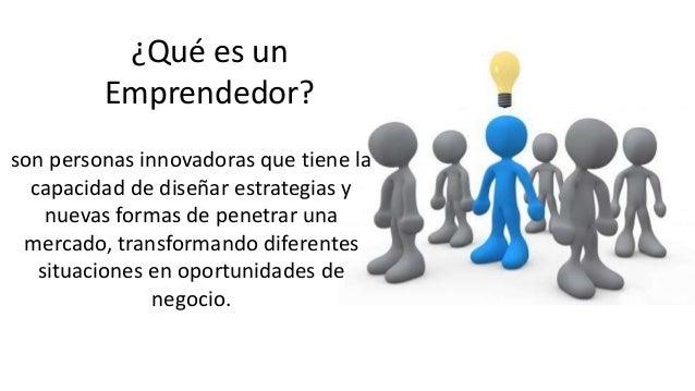 ¿Qué es un  Emprendedor?  son personas innovadoras que tiene la  capacidad de diseñar estrategias y  nuevas formas de pene...