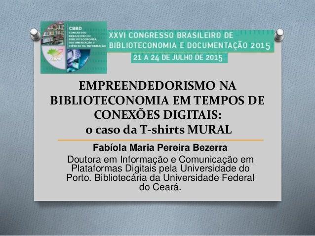 EMPREENDEDORISMO NA BIBLIOTECONOMIA EM TEMPOS DE CONEXÕES DIGITAIS: o caso da T-shirts MURAL Fabíola Maria Pereira Bezerra...