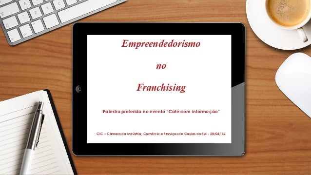 """Empreendedorismo no Franchising Palestra proferida no evento """"Café com Informação"""" CIC – Câmara da Indústria, Comércio e S..."""