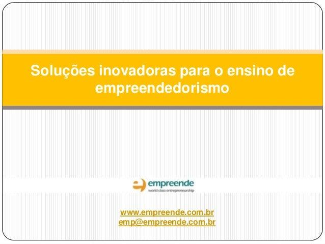 Soluções inovadoras para o ensino de empreendedorismo  www.empreende.com.br emp@empreende.com.br