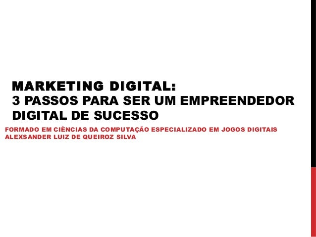 MARKETING DIGITAL: 3 PASSOS PARA SER UM EMPREENDEDOR DIGITAL DE SUCESSO FORMADO EM CIÊNCIAS DA COMPUTAÇÃO ESPECIALIZADO EM...