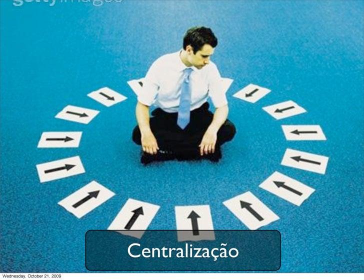 Centralização Wednesday, October 21, 2009