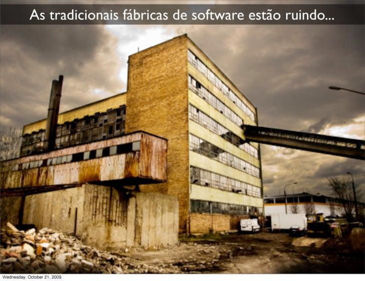 As tradicionais fábricas de software estão ruindo...     Wednesday, October 21, 2009