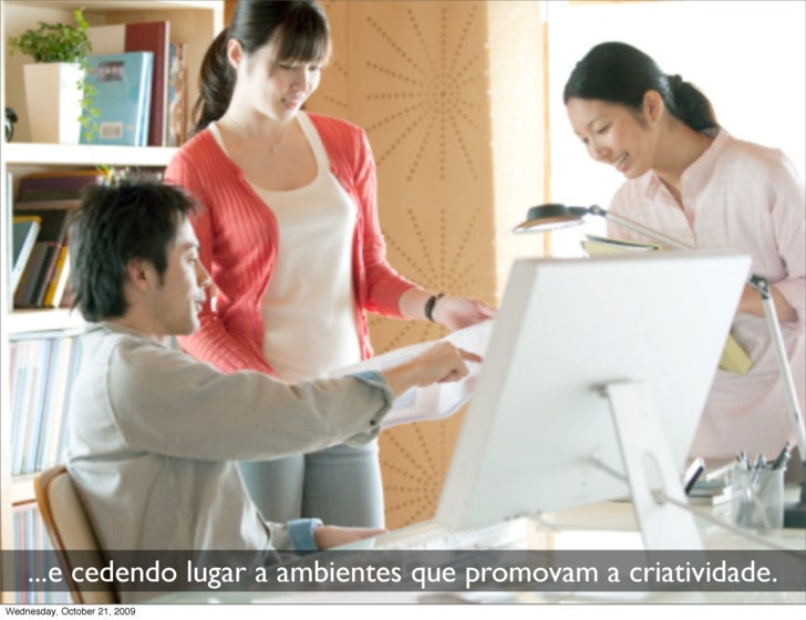 ...e cedendo lugar a ambientes que promovam a criatividade. Wednesday, October 21, 2009