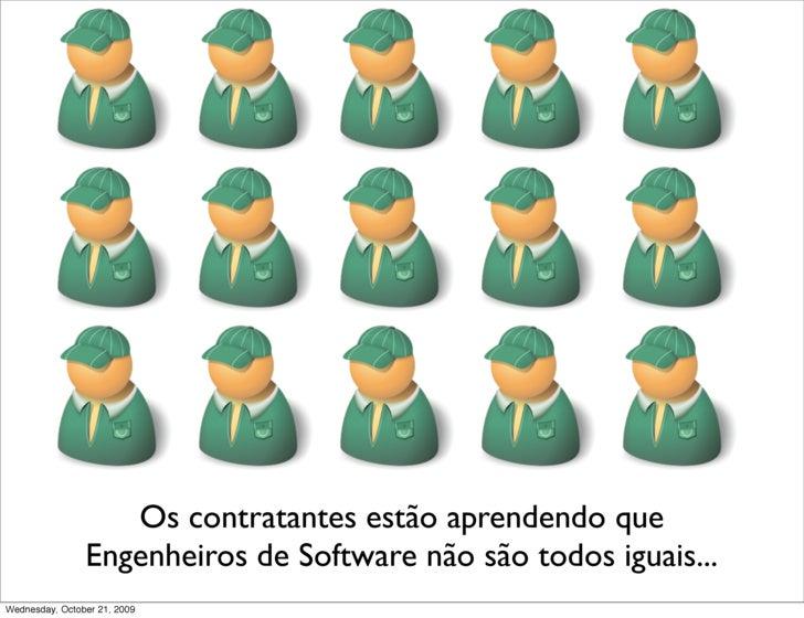 Os contratantes estão aprendendo que                 Engenheiros de Software não são todos iguais... Wednesday, October 21...