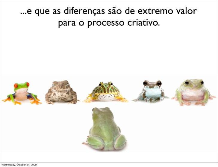 ...e que as diferenças são de extremo valor                         para o processo criativo.     Wednesday, October 21, 2...