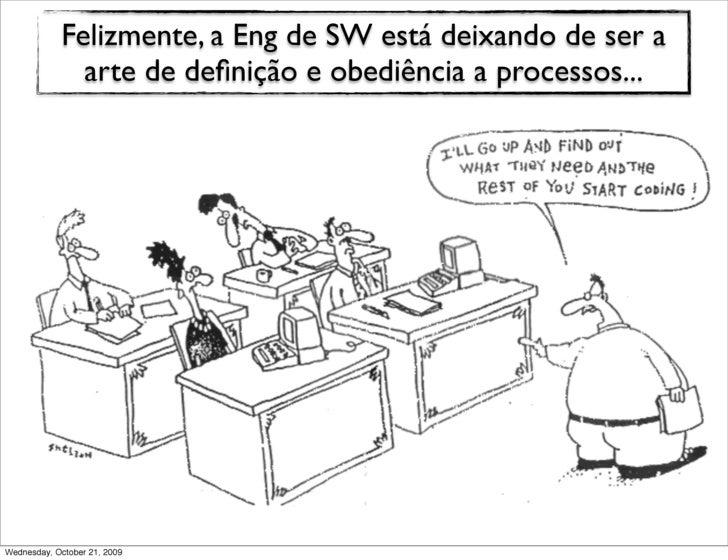 Felizmente, a Eng de SW está deixando de ser a               arte de definição e obediência a processos...     Wednesday, O...