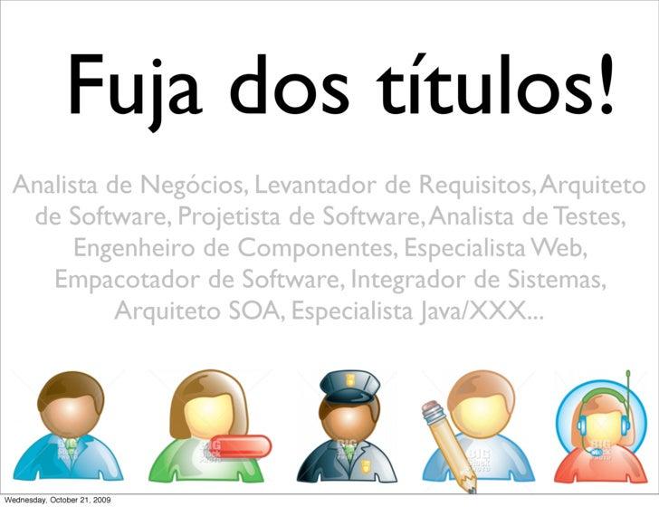 Fuja dos títulos!  Analista de Negócios, Levantador de Requisitos, Arquiteto   de Software, Projetista de Software, Analis...