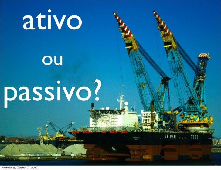 ativo                               ou passivo?  Wednesday, October 21, 2009