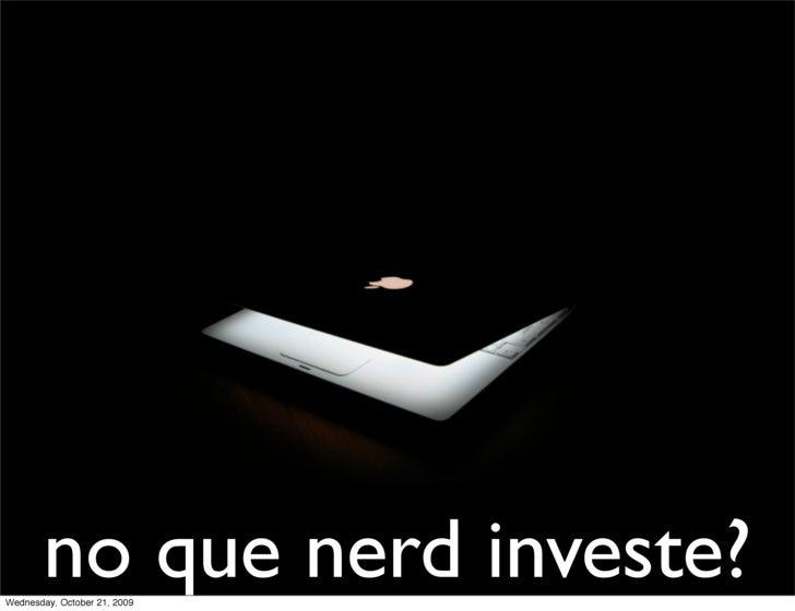 no que nerd investe? Wednesday, October 21, 2009