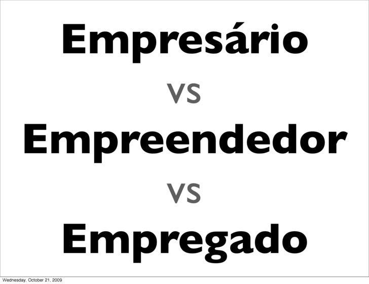Empresário              vs         Empreendedor              vs          Empregado Wednesday, October 21, 2009