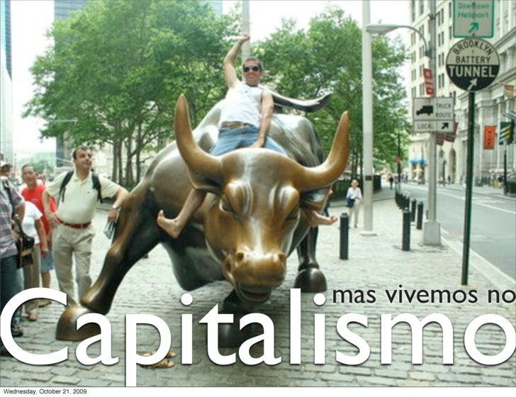Capitalismo                               mas vivemos no   Wednesday, October 21, 2009