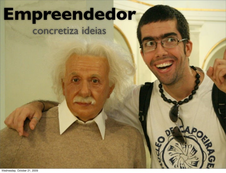 Empreendedor                       concretiza ideias     Wednesday, October 21, 2009