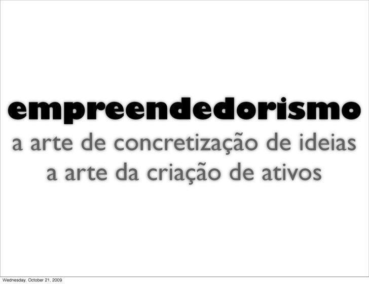 empreendedorismo     a arte de concretização de ideias        a arte da criação de ativos   Wednesday, October 21, 2009