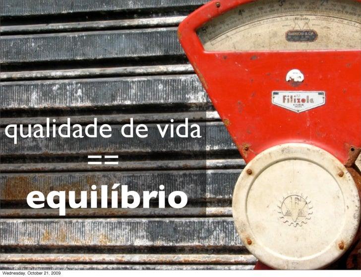 qualidade de vida        ==           equilíbrio Wednesday, October 21, 2009