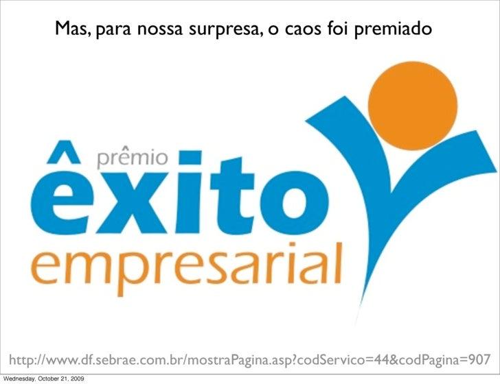 Mas, para nossa surpresa, o caos foi premiado      http://www.df.sebrae.com.br/mostraPagina.asp?codServico=44&codPagina=90...