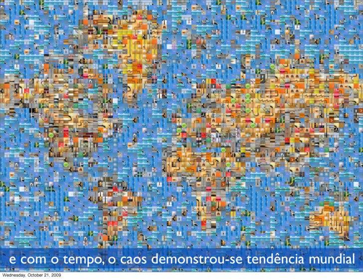 e com o tempo, o caos demonstrou-se tendência mundial Wednesday, October 21, 2009