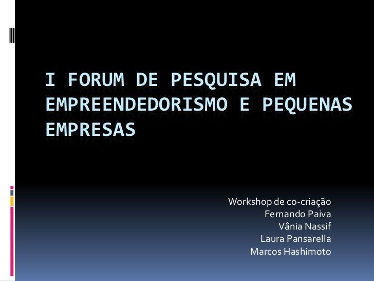 I FORUM DE PESQUISA EMEMPREENDEDORISMO E PEQUENASEMPRESAS                Workshop de co-criação                       Fern...