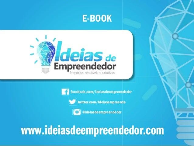 E-BOOK facebook.com/ideiasdeempreendedor twitter.com/Ideiasempreende @ideiasdeempreendedor www.ideiasdeempreendedor.com