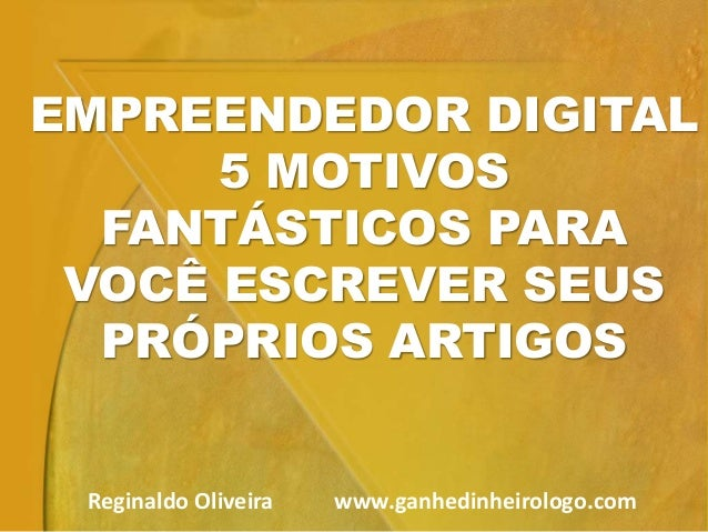 EMPREENDEDOR DIGITAL 5 MOTIVOS FANTÁSTICOS PARA VOCÊ ESCREVER SEUS PRÓPRIOS ARTIGOS Reginaldo Oliveira www.ganhedinheirolo...