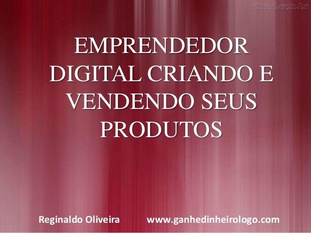 EMPRENDEDOR DIGITAL CRIANDO E VENDENDO SEUS PRODUTOS Reginaldo Oliveira www.ganhedinheirologo.com