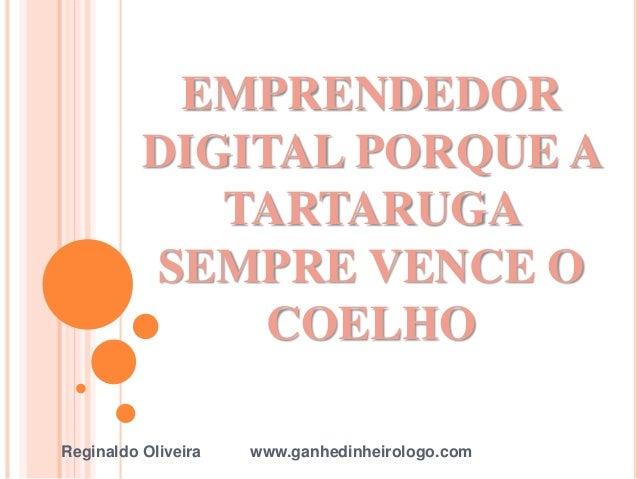EMPRENDEDOR DIGITAL PORQUE A TARTARUGA SEMPRE VENCE O COELHO Reginaldo Oliveira www.ganhedinheirologo.com