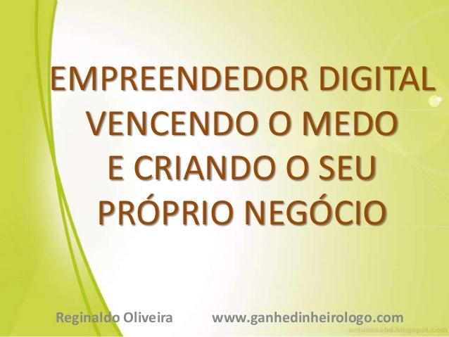 EMPREENDEDOR DIGITAL VENCENDO O MEDO E CRIANDO O SEU PRÓPRIO NEGÓCIO Reginaldo Oliveira www.ganhedinheirologo.com