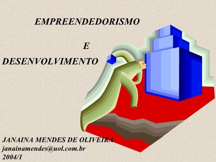 EMPREENDEDORISMO  E DESENVOLVIMENTO JANAINA MENDES DE OLIVEIRA [email_address] 2004/1