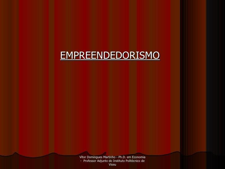 EMPREENDEDORISMO   Vítor Domingues Martinho - Ph.D. em Economia -  Professor Adjunto do Instituto Politécnico de Viseu