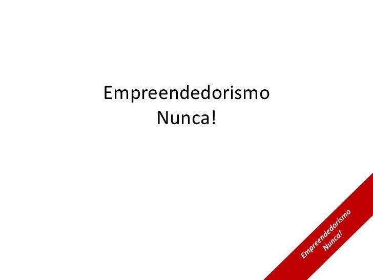 Empreendedorismo     Nunca!