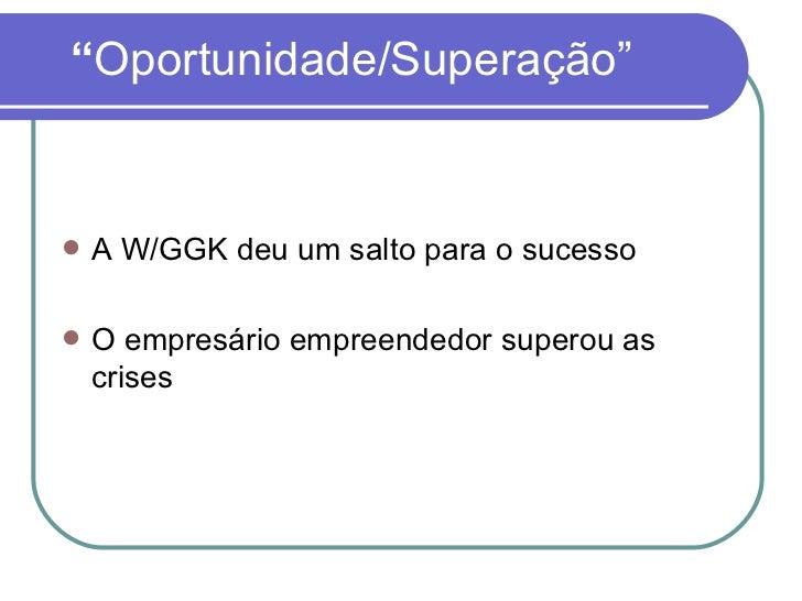""""""" Oportunidade/Superação"""" <ul><li>A W/GGK deu um salto para o sucesso </li></ul><ul><li>O empresário empreendedor superou ..."""