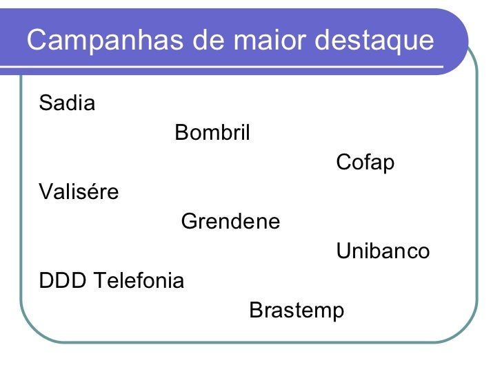 Campanhas de maior destaque <ul><li>Sadia </li></ul><ul><li>Bombril </li></ul><ul><li>Cofap </li></ul><ul><li>Valisére </l...