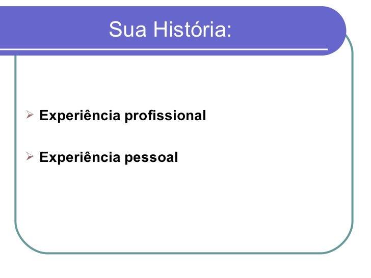 Sua História: <ul><li>Experiência profissional </li></ul><ul><li>Experiência pessoal </li></ul>