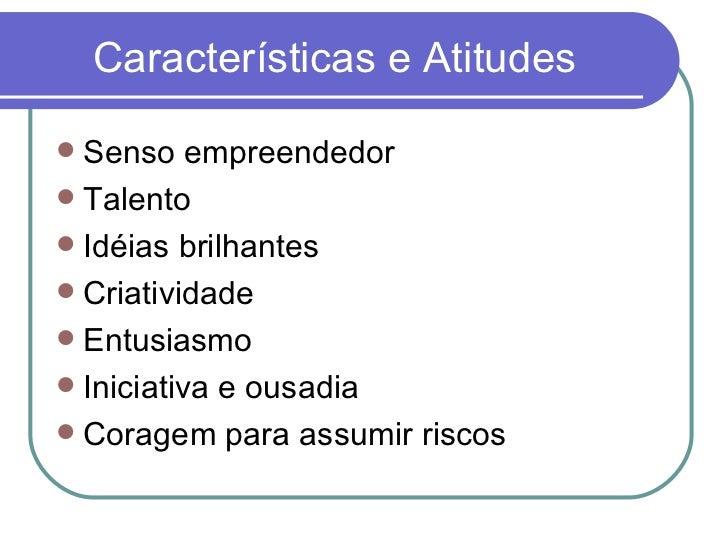 Características e Atitudes <ul><li>Senso empreendedor </li></ul><ul><li>Talento  </li></ul><ul><li>Idéias brilhantes </li>...
