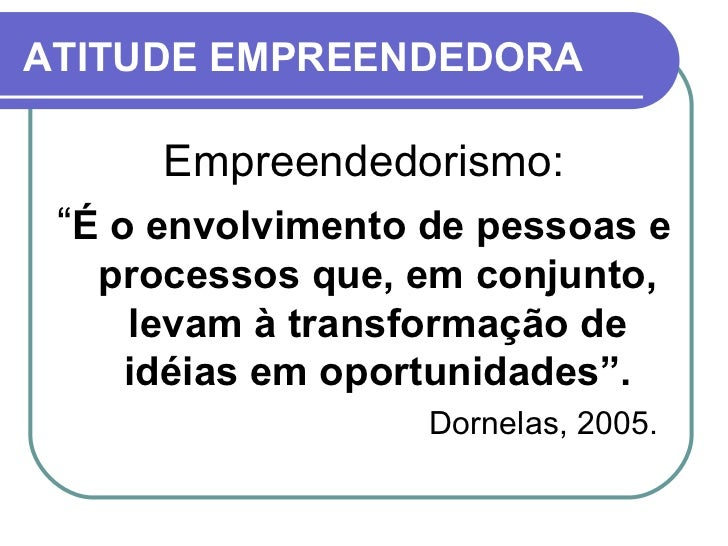 """ATITUDE EMPREENDEDORA <ul><li>Empreendedorismo: </li></ul><ul><li>"""" É o envolvimento de pessoas e processos que, em conjun..."""