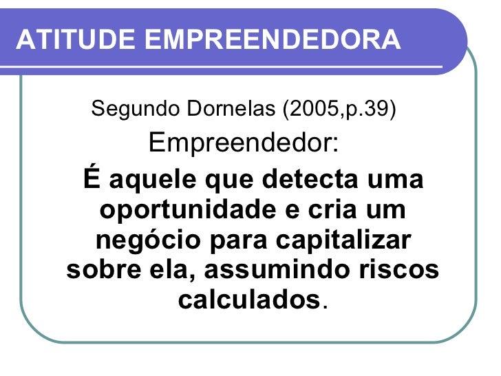 ATITUDE EMPREENDEDORA <ul><li>Segundo Dornelas (2005,p.39) </li></ul><ul><li>Empreendedor: </li></ul><ul><li>É aquele que ...