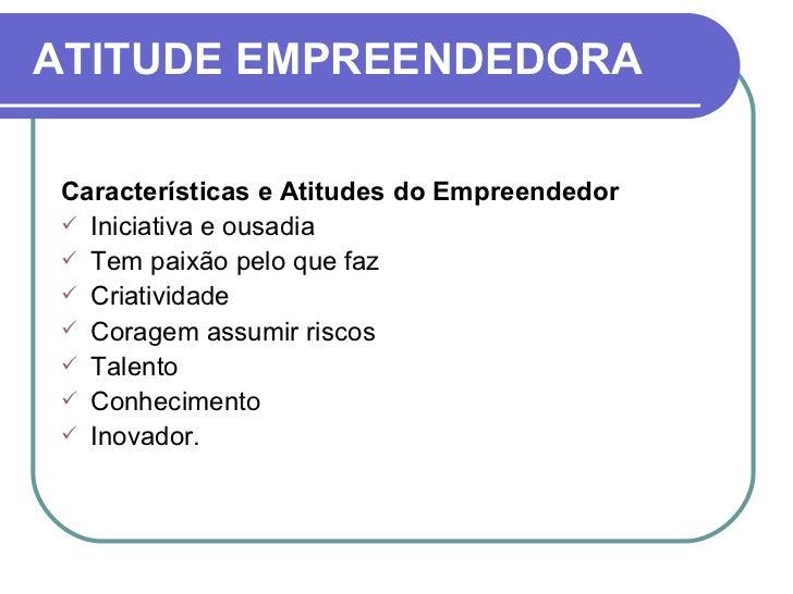ATITUDE EMPREENDEDORA <ul><li>Características e Atitudes do Empreendedor </li></ul><ul><li>Iniciativa e ousadia </li></ul>...