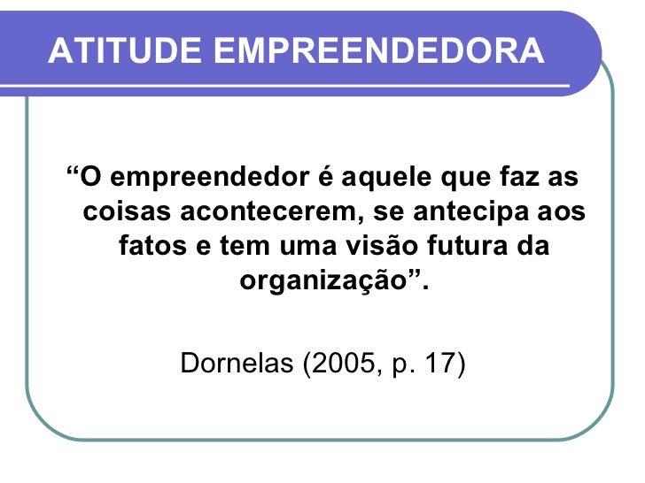 """ATITUDE EMPREENDEDORA <ul><li>"""" O empreendedor é aquele que faz as coisas acontecerem, se antecipa aos fatos e tem uma vis..."""