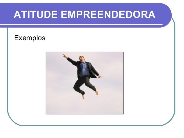 ATITUDE EMPREENDEDORA <ul><li>Exemplos </li></ul>