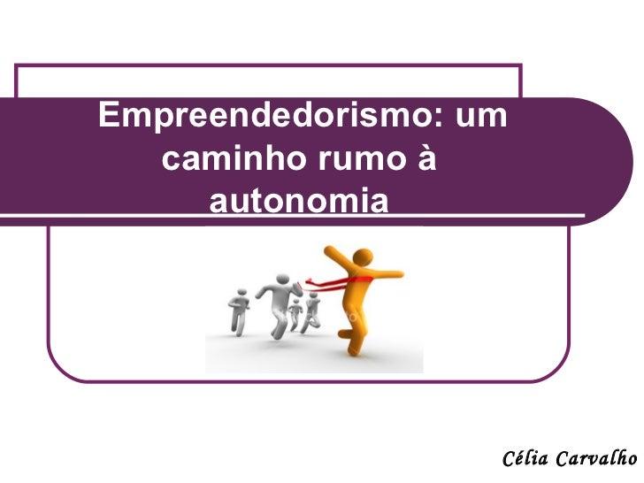 Empreendedorismo: um  caminho rumo à     autonomia                   Célia Carvalho