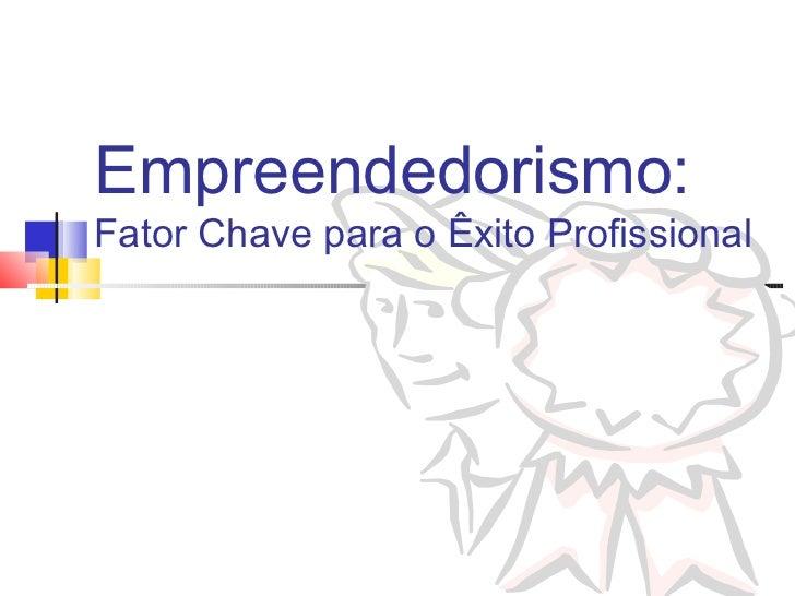 Empreendedorismo:Fator Chave para o Êxito Profissional