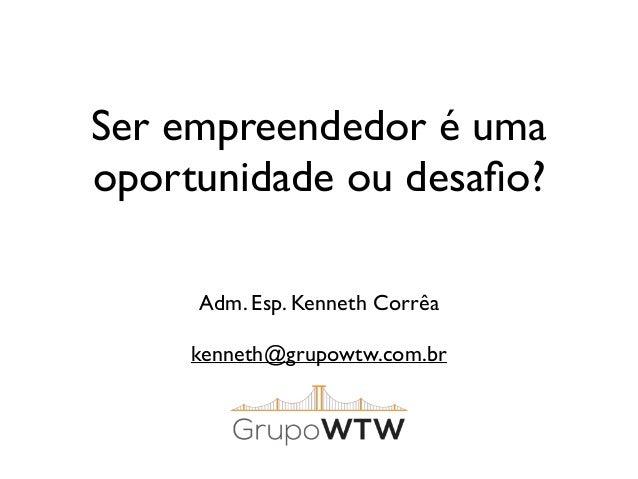 Ser empreendedor é uma  oportunidade ou desafio?  Adm. Esp. Kenneth Corrêa  kenneth@grupowtw.com.br