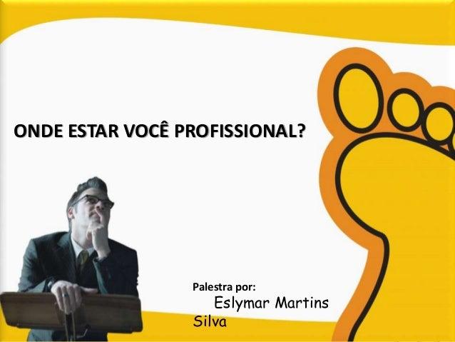 ONDE ESTAR VOCÊ PROFISSIONAL?  Palestra por:  Eslymar Martins  Silva
