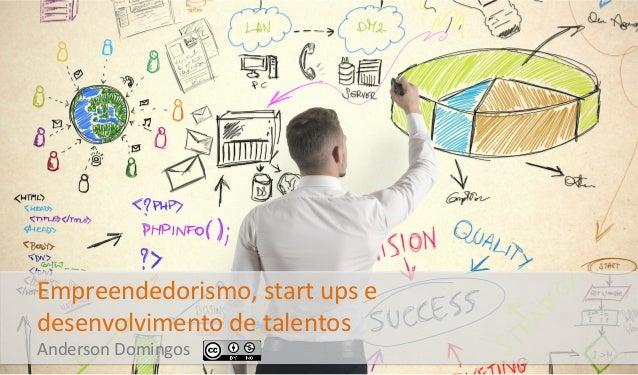Empreendedorismo,  start  ups  e   desenvolvimento  de  talentos     Anderson  Domingos