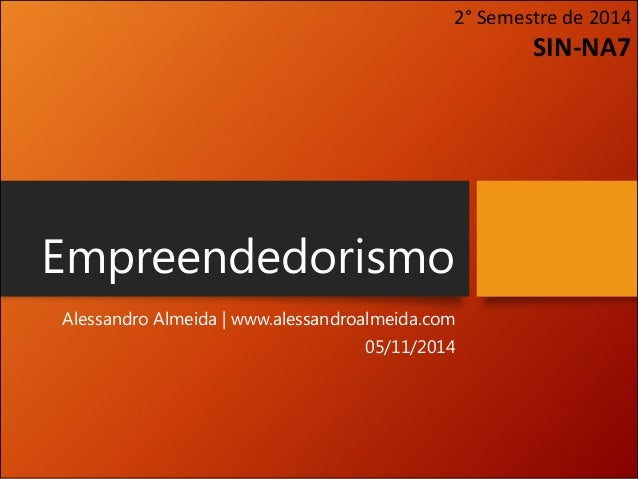 Empreendedorismo  Alessandro Almeida   www.alessandroalmeida.com  05/11/2014  2° Semestre de 2014 SIN-NA7