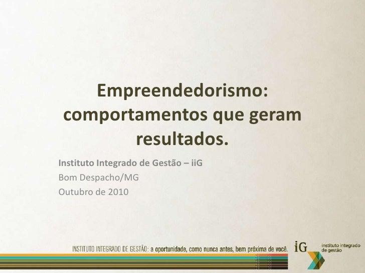 Empreendedorismo: comportamentos que geram resultados.<br />Instituto Integrado de Gestão – iiG<br />Bom Despacho/MG<br />...