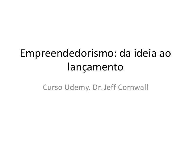 Empreendedorismo: da ideia ao  lançamento  Curso Udemy. Dr. Jeff Cornwall