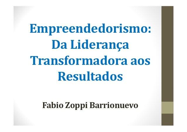 Empreendedorismo:   DaLiderançaTransformadoraaos    Resultados FabioZoppi Barrionuevo