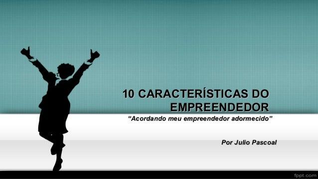 """10 CARACTERÍSTICAS DO10 CARACTERÍSTICAS DO EMPREENDEDOREMPREENDEDOR """"""""Acordando meu empreendedor adormecido""""Acordando meu ..."""